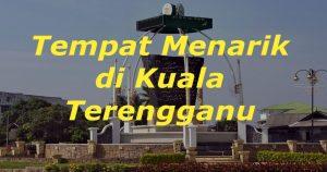 Tempat Menarik di Kuala Terengganu – Panduan Bercuti 2017